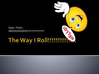 The Way I Roll!!!!!!!!!!!!!!!
