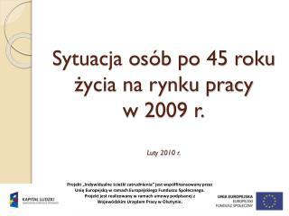 Sytuacja osób po 45 roku życia na rynku pracy w 2009 r. Luty 2010 r.