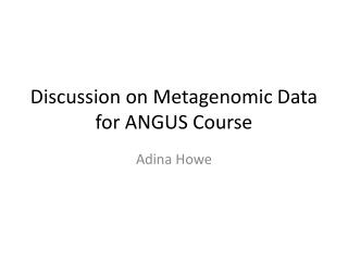 Discussion on  Metagenomic  Data for  ANGUS Course
