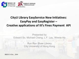 Presented by  Edward So, Michael Cheng, L.F. Lau, Winnie Ho Run Run Shaw Library