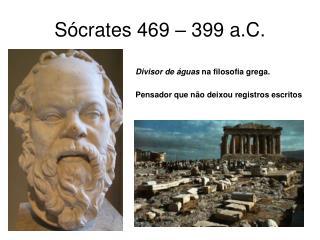 Sócrates 469 – 399 a.C.