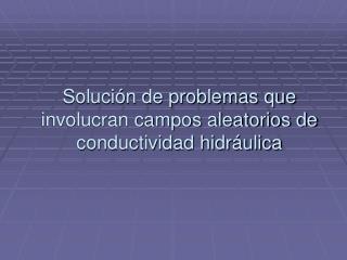 Solución de problemas que involucran campos aleatorios de conductividad hidráulica