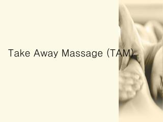 Take Away Massage (TAM)
