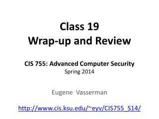Class 19 Wrap-up and Review CIS 755: Advanced Computer Security Spring 2014