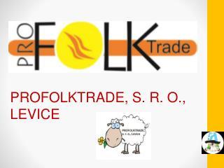 PROFOLKTRADE, S. R. O., LEVICE