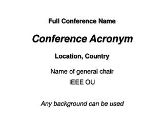 Full Conference Name Conference Acronym Location, Country Name of general chair IEEE OU