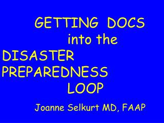 GETTING  DOCS      into the DISASTER PREPAREDNESS      LOOP   Joanne Selkurt MD, FAAP