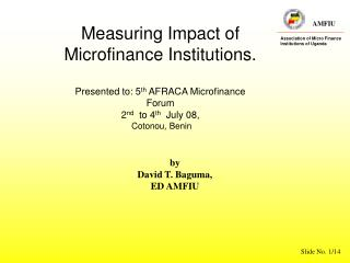 Measuring Impact of   Microfinance Institutions. Presented to: 5 th  AFRACA Microfinance Forum