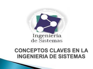 CONCEPTOS CLAVES EN LA INGENIERIA DE SISTEMAS