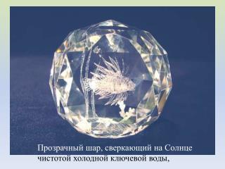 Прозрачный шар, сверкающий на Солнце  чистотой холодной ключевой воды,