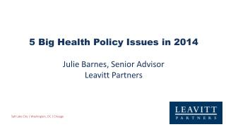 5 Big Health Policy Issues in 2014 Julie Barnes, Senior Advisor Leavitt Partners