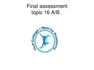 Final assessment  topic 16 A/B .