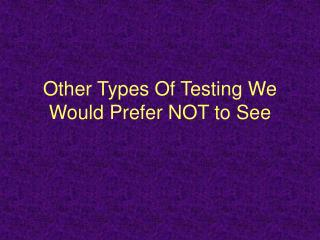 Other Types Of Testing We Would Prefer NOT to See