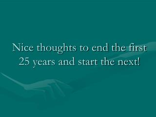 Nice thoughts to end the first 25 years and start the next!