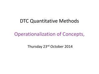 DTC Quantitative Methods  Operationalization of Concepts,  Thursday 23 rd  October 2014