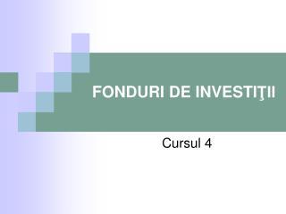 FONDURI DE INVESTI ŢII