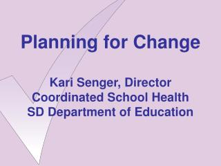 Planning for Change Kari Senger, Director Coordinated School Health SD Department of Education