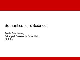 Semantics for eScience  Susie Stephens,  Principal Research Scientist,  Eli Lilly
