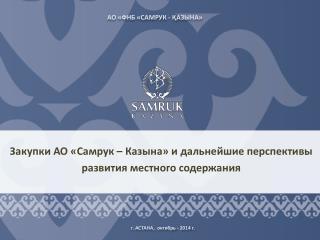 Закупки АО « Самрук  –  Казына » и дальнейшие перспективы  развития  местного  содержания