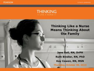 Thinking Like a Nurse Means Thinking About the Family Jane Ball, RN, DrPH Ruth Bindler, RN, PhD
