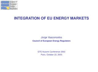 INTEGRATION OF EU ENERGY MARKETS Jorge Vasconcelos Council of European Energy Regulators
