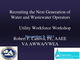 Recruiting the Next Generation of  Water and Wastewater Operators           Utility Workforce Workshop   Robert F. Canov