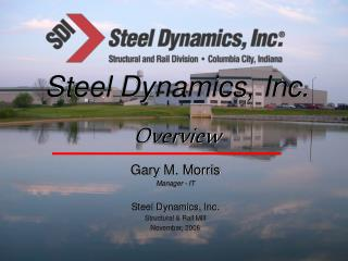 Gary M. Morris Manager - IT Steel Dynamics, Inc. Structural & Rail Mill November, 2006