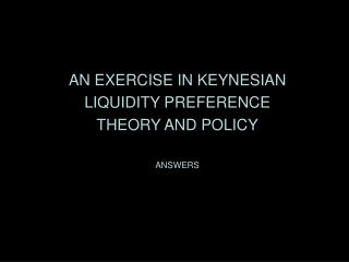 AN EXERCISE IN KEYNESIAN LIQUIDITY PREFERENCE THEORY AND POLICY ANSWERS