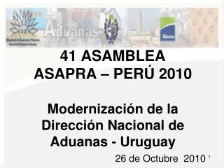 41 ASAMBLEA  ASAPRA – PERÚ 2010 Modernización de la Dirección Nacional de Aduanas - Uruguay
