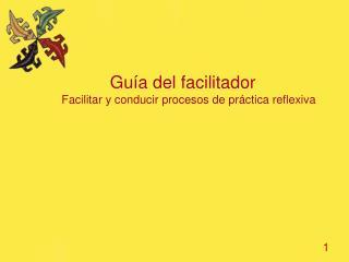Guía del facilitador  Facilitar y conducir procesos de práctica reflexiva