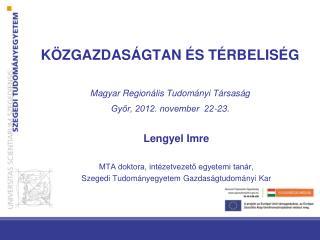 KÖZGAZDASÁGTAN ÉS TÉRBELISÉG M agyar Regionális Tudományi Társaság Győr, 2012. november  22-23.