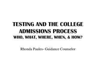 TESTING AND THE COLLEGE ADMISSIONS PROCESS WHO, WHAT, WHERE, WHEN, & HOW?