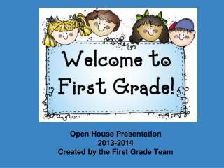 Open House Presentation 2013-2014 Created by the First Grade Team