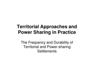 Territorial Approaches and  Power Sharing in Practice