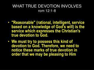 WHAT TRUE DEVOTION INVOLVES rom 12:1-8