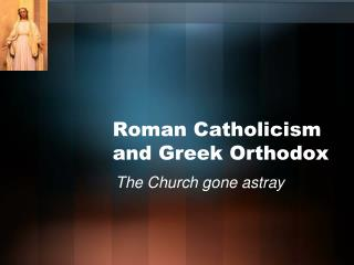 Roman Catholicism and Greek Orthodox