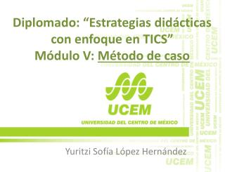 """Diplomado: """"Estrategias didácticas con enfoque en TICS"""" Módulo V:  Método de caso"""