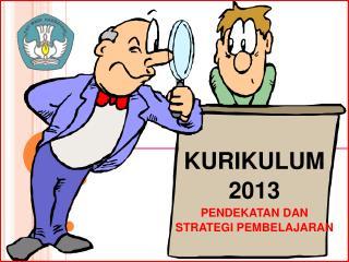 KURIKULUM  2013 PENDEKATAN DAN  STRATEGI PEMBELAJARAN
