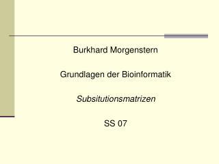 Burkhard Morgenstern Grundlagen der Bioinformatik Subsitutionsmatrizen  SS 07