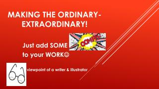 Making the ordinary-extraordinary!