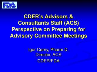 CDER s Advisors  Consultants Staff ACS Perspective on Preparing for Advisory Committee Meetings