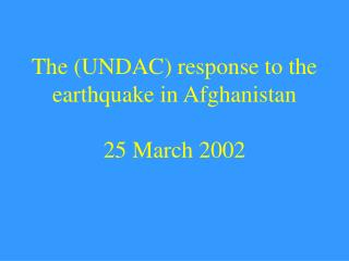 The (UNDAC) response to the earthquake in Afghanistan 25 March 2002