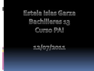 Estela Islas Garza Bachilleres 13 Curso PAI 12/07/2011