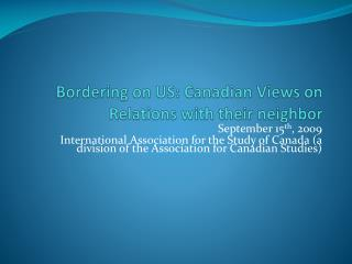 Bordering on US: Canadian Views on Relations with their neighbor