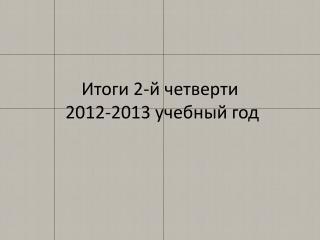 Итоги 2-й четверти  2012-2013 учебный год