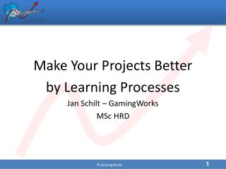 Make Your Projects Better  by Learning Processes Jan  Schilt  –  GamingWorks MSc HRD