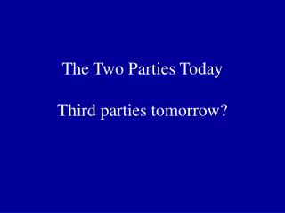 The Two Parties Today Third parties tomorrow?