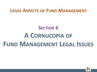 Section 6 A Cornucopia of  Fund Management Legal Issues