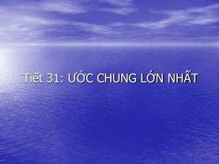 Tiết 31: ƯỚC CHUNG LỚN NHẤT
