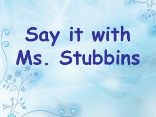 Say it with Ms. Stubbins